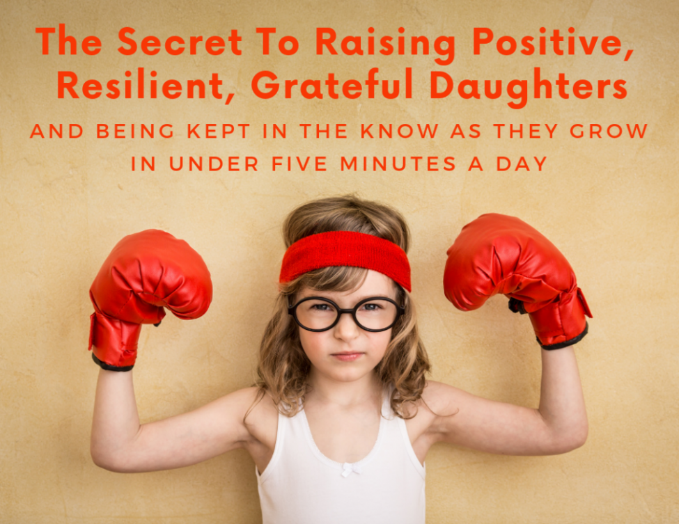 The Secret To Raising Positive, Resilient, Grateful Daughters (and being kept in the know as they grow) in under five minutes a day